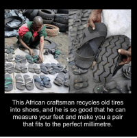 Respect, Shoes, and Good: @THELIONLAW  This African craftsman recycles old tires  into shoes, and he is so good that he can  measure your feet and make you a pair  that fits to the perfect millimetre Respect the hustle! 🙌💯 https://t.co/7sDsifwqBy