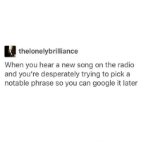 Desperate, Memes, and Radio: thelonelybrilliance  When you hear a new song on the radio  and you're desperately trying to pick a  notable phrase so you can google it later We are doing SO well, I'm very happy today