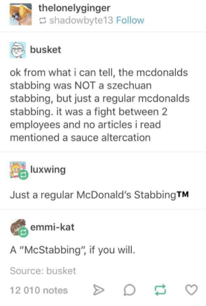 "They loved this one at r/rickandmorty: thelonelyginger  shadowbyte13 Follow  busket  ok from what i can tell, the mcdonalds  stabbing was NOT a szechuan  stabbing, but just a regular mcdonald:s  stabbing. it was a fight between 2  employees and no articles i read  mentioned a sauce altercation  luxwing  Just a regular McDonald's StabbingTM  emmi-kat  A ""McStabbing"", if you will.  Source: busket  12 010 notesD They loved this one at r/rickandmorty"