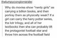 """When I'm at home, I'll occasionally open tinder to see who is on and I always immediately regret it.: thelumpyconglomerate:  Why do movies show """"nerdy girls"""" as  carrying a billion books, and then  portray them as physically weak? If a  girl can carry the harry potter series,  the lotr trilogy, and all of her  textbooks then she can probably lift  the protagonist football star and  throw him across the football field  15 When I'm at home, I'll occasionally open tinder to see who is on and I always immediately regret it."""