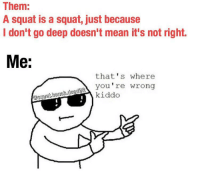 Boom: Them  A squat is a squat, just because  I don't go deep doesn't mean it's not right.  Me:  that's where  you're wrong  kiddo Boom