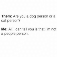 Life, True, and Girl Memes: Them: Are you a dog person or a  cat person?  Me: All I can tell you is that I'm not  a people person. True life: I only swiped right bc of the dog in your pic @mybestiesays