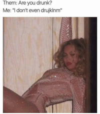 """Drunk, Funny, and Them: Them: Are you drunk?  Me: """"I don't even drujklnm"""""""