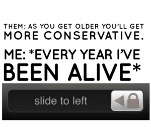 meirl: THEM: AS YoU GET OLDER YOU'LL GET  MORE CONSERVATIVE.  ME: *EVERY YEAR I'VE  BEEN ALIVE*  slide to left meirl