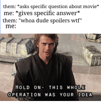"""Dude, Wtf, and Movie: them: *asks specific question about movie*  me: *gives specific answer*  them: """"whoa dude spollers wtf""""  me:  HOLD ON- THIS WHOLE  OPERATION WAS YOUR IDEA"""