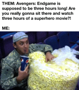 Superhero, Avengers, and Movie: THEM: Avengers: Endgame is  supposed to be three hours long! Are  you really gonna sit there and watch  three hours of a superhero movie?!  ME: Only three hours?