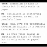 them: communism is nice in  theory but it only works on  paper  me: capitalism is destroying  the environment as well as  people's lives  them: WELL IT' S NOT TECHNICALLY  CAPITALISM BECAUSE IN A PERFECT  CAPITALIST SYSTEM  me so what youre saying is  capitalism is nice in theory  but it only works on paper?  WOW. ❤️>💵💀 Wednesday