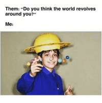When World Revolves Around You Its >> 25 Best The World Revolves Around You Memes Duh Memes