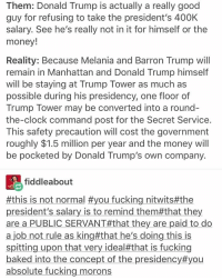 Baked, Clock, and Memes: Them: Donald Trump is actually a really good  guy for refusing to take the president's 400K  salary. See he's really not in it for himself or the  money!  Reality: Because Melania and Barron Trump will  remain in Manhattan and Donald Trump himself  will be staying at Trump Tower as much as  possible during his presidency, one floor of  Trump Tower may be converted into a round-  the-clock command post for the Secret Service  This safety precaution will cost the government  roughly $1.5 million per year and the money will  be pocketed by Donald Trump's own company.  fiddleabout  #this is not normal #you fucking nitwits#the  president's salary is to remind them#that they  are a PUBLIC SERVANT#that they are paid to do  a job not rule as king#that he's doing this is  spitting upon that very ideal#that is fucking  baked into the concept of the presidency#you  absolute fucking morons