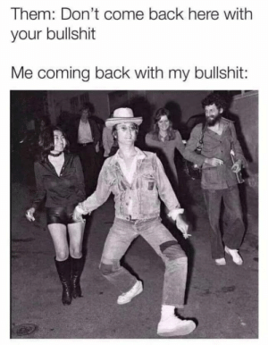Petty, Yeah, and Bullshit: Them: Don't come back here with  your bullshit  Me coming back with my bullshit: Tom Petty. Hell yeah