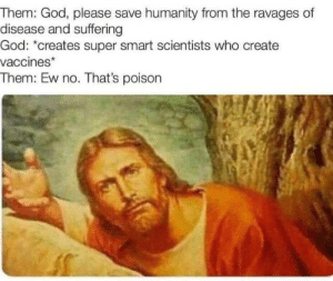 No Thats: Them: God, please save humanity from the ravages of  disease and suffering  God: *creates super smart scientists who create  vaccines*  Them: Ew no. That's poison