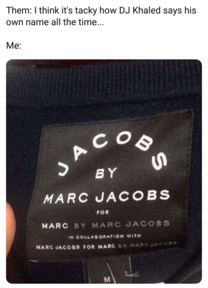 When your self promotion has self promotion: Them: I think it's tacky how DJ Khaled says his  Own name all the time...  Me:  SACOO  BY  MARC JA COBS  FOR  MARC BY MARC JACOBS  IN COLLABORATION WITH  MARC JACOBS FOR MARC BY MARC JACOSS  M When your self promotion has self promotion