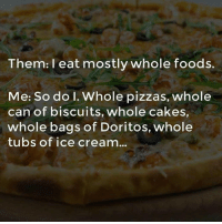 Dank, Whole Foods, and Ice Cream: Them: l eat mostly whole foods.  Me: So do I. Whole pizzas, whole  can of biscuits, whole cakes  whole bags of Doritos, whole  tubs of ice cream...