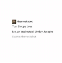 I am 100% behind this meme: them oskabot  You: Sloppy Joes  Me, an intellectual: Untidy Josephs  Source: the moskabot I am 100% behind this meme