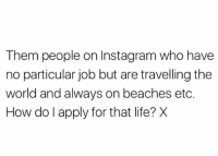 Instagram, Life, and Memes: Them people on Instagram who have  no particular job but are travelling the  world and always on beaches etc.  How do l apply for that life? X Someone please tell us.. 😂😭 WSHH