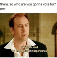 Sounds good to me. Also why didn't National Treasure win an academy award? It CERTAINLY deserved one (@theladbible): them: so who are you gonna vote for?  me  lim gonna steal  the Declaration of Independence Sounds good to me. Also why didn't National Treasure win an academy award? It CERTAINLY deserved one (@theladbible)
