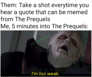 This is where the fun begins!: Them: Take a shot everytime you  hear a quote that can be memed  from The Prequels  Me, 5 minutes into The Prequels:  @Star.Wars.Memequels  I'm too weak. This is where the fun begins!