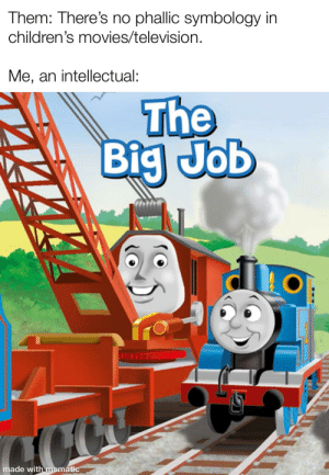 Movies, Reddit, and Television: Them: There's no phallic symbology in  children's movies/television.  Me, an intellectual:  The  Big Job  made with mematic Symbols everywhere