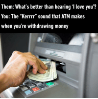 "So Krrrrect. https://9gag.com/gag/aDzzmAZ/sc/funny?ref=fbsc: Them: What's better than hearing 'I love you'?  You: The ""Kerrrr"" sound that ATM makes  When you re withdrawing money So Krrrrect. https://9gag.com/gag/aDzzmAZ/sc/funny?ref=fbsc"