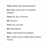 Memes, Book, and Time: Them: What's your favourite book?  Me: What, of the ones l'm currently  reading?  Them: No, like, of all time.  Me: Top ten?  Them: No, just one!  Me: What genre?  Them: Just answer the question!  Me: I would, but you really need to narrow  it down. there's this person I have, and it seems like whenever they're the furthest away from me, like literally across the country, we talk the most