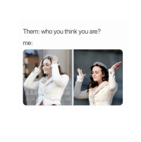 Bitch, Queen, and Girl Memes: Them: who you think you are?  me: the queen, bitch 😜