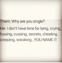 Cheating, Memes, and 🤖: Them: Why are you single?  Me: I don't have time for lying, crying,  fussing, cussing, secrets, cheating,  creeping, sneaking... YOU NAME IT 💯 ♡