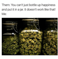 Memes, 🤖, and Full: Them: You can't just bottle up happiness  and put it in a jar. It doesn't work like that!  Me A jar full of happiness. 😌 Snapchat: thehighvibe 🍁 . . . 📸: @weed420memes