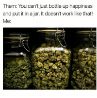 Memes, Work, and Happiness: Them: You can't just bottle up happiness  and put it in a jar. It doesn't work like that!  Me Exactly..💯😤💨💨