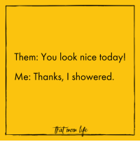 Happy Friday! May you get to shower.: Them: You look nice today!  Me: Thanks, I showered  That mom life Happy Friday! May you get to shower.