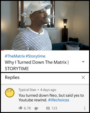 A proud choice by Priyanshu0 MORE MEMES:  #TheMatrix #Storytime  Why l Turned Down The Matrix|  STORYTIME  Replies  Typical Stan 4 days ago  You turned down Neo, but said yes to  Youtube rewind. A proud choice by Priyanshu0 MORE MEMES