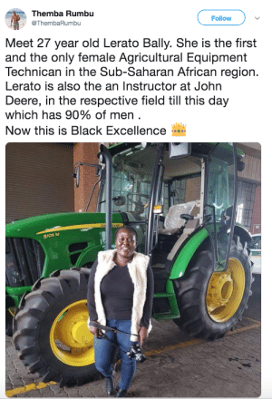 Excellence throughout the world: Themba Rumbu  Follow  @ThembaRumbu  Meet 27 year old Lerato Bally. She is the first  and the only female Agricultural Equipment  Technican in the Sub-Saharan African region.  Lerato is also the an Instructor at John  Deere, in the respective field till this day  which has 90% of men .  Now this is Black Excellence  EERE  5105 M Excellence throughout the world