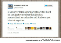 Parents, Tumblr, and Mufasa: THEME TheMetaPicture  Follow  UREetaPicture  If you ever think your parents are too hard  on you just remember that Mufasa  materialized as a cloud to tell Simba to get  his s t together  Reply  Retweet Favorite More  17  4  FAVORITES  5:53 AM-17 Apr 13  you should probably go to TheMetaPicture.com lolzandtrollz:If Your Parents Are Too Hard On You