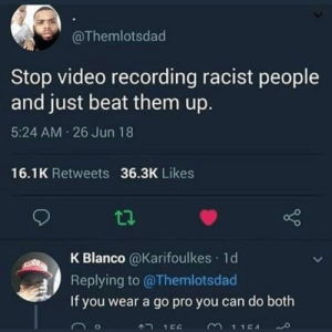 Weak AF: @Themlotsdad  Stop video recording racist people  and just beat them up.  5:24 AM 26 Jun 18  16.1K Retweets 36.3K Likes  K Blanco @Karifoulkes 1d  Replying to @Themlotsdad  If you wear a go pro you can do both  3115A  A2 156 Weak AF