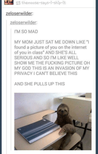 """Fucking, God, and Internet: themoose-says-i-ship-it  zeloserwilder:  zeloser wilder:  I'M SO MAD  MY MOM JUST SAT ME DOWN LIKE """"I  found a picture of you on the internet  of you in class"""" AND SHE'S ALL  SERIOUS AND SO IM LIKE WELL  SHOW ME THE FUCKING PICTURE OH  MY GOD THIS IS AN INVASION OF MY  PRIVACY CAN'T BELIEVE THIS  AND SHE PULLS UP THIS"""