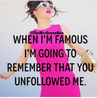 Beautiful, Memes, and Petty: TheMrs Queen Bee  WHEN I'M FAMOUS  I'M GOING TO  REMEMBER THAT YOU  UN FOLLOWED ME I'll be petty...but famous 💁🏼 repost from the beautiful @themrsqueenbee 🐝 get following her!! @themrsqueenbee @themrsqueenbee @themrsqueenbee themrsqueenbee fabsquad goodgirlwithbadthoughts 💅🏽