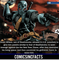 He was a really big fan of Deathstroke (the biggest), however for the longest he didn't even know that Slade was his father. Please Turn On Your Post Notifications For My Account😜👍! - - - - - - - - - - - - - - - - - - - - - - - - Batman Superman DCEU DCComics DeadPool DCUniverse Marvel Flash MarvelComics MCU MarvelUniverse Netflix DeathStroke JusticeLeague StarWars Spiderman Ironman Batman Logan TheJoker Like4Like L4L WonderWoman DoctorStrange Flash JusticeLeague WonderWoman Hulk Disney CW DarthVader Tonystark Wolverine: THEN  Grant Wilson, son of Deathstroke, allowed H.I.V.E. scientists to  give him powers similar to that of Deathstroke, to seek  revenge against the the New Teen Titans, after they destroyed  his living space, and then convinced his girlfriend, Carol, to  leave him.  COMICSINCFACTS He was a really big fan of Deathstroke (the biggest), however for the longest he didn't even know that Slade was his father. Please Turn On Your Post Notifications For My Account😜👍! - - - - - - - - - - - - - - - - - - - - - - - - Batman Superman DCEU DCComics DeadPool DCUniverse Marvel Flash MarvelComics MCU MarvelUniverse Netflix DeathStroke JusticeLeague StarWars Spiderman Ironman Batman Logan TheJoker Like4Like L4L WonderWoman DoctorStrange Flash JusticeLeague WonderWoman Hulk Disney CW DarthVader Tonystark Wolverine