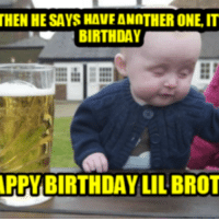 funny happy birthday: THEN HE SAYSHAVEANNTHER ONE IT  BIRTHDAY  APPY BIRTHDAY LILBROT