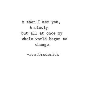 World, Change, and Once: & then I met you,  & slowly  but all at once my  whole world began to  change  -r.m.broderick