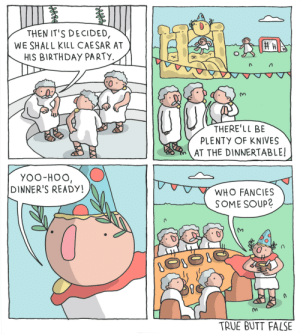 Caesars Birthday [OC]: THEN IT'S DECIDED,  WE SHALL KILL CAESAR AT  HIS BIRTHDAY PARTY.  THERE'LL BE  PLENTY OF KNIVES  AT THE DINNERTABLE!  YOO-HOO,  DINNER'S READY!  WHO FANCIES  SOME SOUP?  TRUE BUTT FALSE Caesars Birthday [OC]