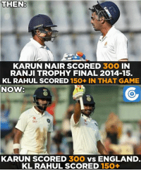 Karun Nair's both triple tons in first-class cricket came when KL Rahul scored 150-plus in that game.: THEN  KARUN NAIR SCORED  3OO IN  RANJI TROPHY FINAL 2014-15.  KL RAHUL SCORED 150+ IN THAT GAME  NOWV  Stal  KARUN SCORED  SOO  VS ENGLAND.  KL RAHUL SCORED 150+ Karun Nair's both triple tons in first-class cricket came when KL Rahul scored 150-plus in that game.
