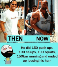 Anaconda, Be Like, and Meme: THEN  NOW  He did 150 push-ups,  100 sit-ups, 100 squats,  150km running and ended  up loosing his hair. Twitter: BLB247 Snapchat : BELIKEBRO.COM belikebro sarcasm meme Follow @be.like.bro