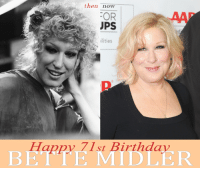 Happy 71st Birthday Bette Midler!! What is your favorite role or song of Bette's?: then now  :OR  PS  ilities  Happy 71st Birthday  BETTE MIDLER Happy 71st Birthday Bette Midler!! What is your favorite role or song of Bette's?
