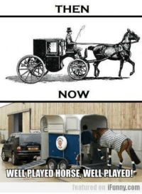 THEN  NOW  WELL PLAYED HORSE IMIELLPLAYED!  featured on  iFunny com Well played, horse.