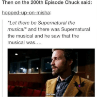 "I am SO bored Someone entertain me: Then on the 200th Episode Chuck said:  hopped-up-on-misha:  ""Let there be Supernatural the  musical"" and there was Supernatural  the musical and he saw that the  musical was  Not bad. I am SO bored Someone entertain me"