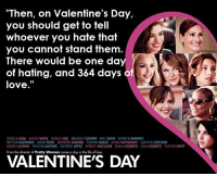 """Valentine's Day: """"Then, on Valentine's Day,  you should get to tell  whoever you hate that  you cannot stand them  There would be one da  of hating, and 364 days o  love  JESSICA ALBA KATHY BATES ESSOCABIEL BRADLEYCOOPER ERC DANE PATRIOK DEMPSEY  HECTOR ELIZONDO JAME FOXX JENNIFER GARNER TOPHERGRACE ANNE HATHAWAY  ASHION KUTCHER  QUEENLATTFAH TAYLORLAUTNER GEORGE LOPEZ SHRLEY MACLAINE EMMA ROBERTS AUA ROBERTS TAYLOR SWIFT  VALENTINES DAY Valentine's Day"""
