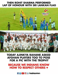 #RohitSharma #AjinkyaRahane  #India: THEN ROHIT SHARMA PERFORMED  LAP OF HONOUR WITH SRI LANKAN FLAG  AUGHING  AFGHANİSTAN TEST SERIES 201S PmTM1OUA, AFGHANISTAN TEST SERES 20SS PAITMNXA, AFGHANISTAN TEST SERES 201  TODAY AJINKYA RAHANE ASKED  AFGHAN PLAYERS TOO TO POSE  FOR A PIC WITH THE TROPHY  BECAUSE WE INDIANS KNOW  HOW TO RESPECT OTHERS φ  laughingcolours #RohitSharma #AjinkyaRahane  #India