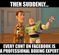 Who knew? 😂: THEN SUDDENLY..  EVERY CUNT ON FACEBOOK IS  A PROFESSIONAL BOXING EXPERT Who knew? 😂