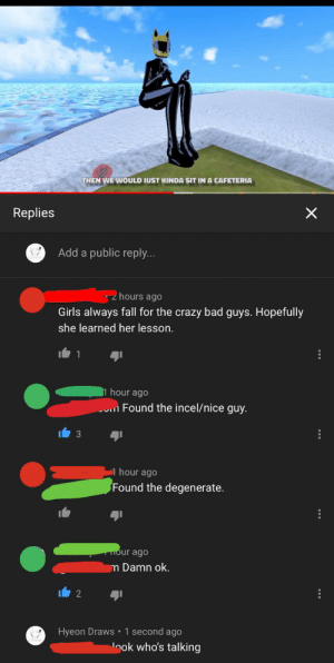 Kinda sad that they view others as worse than them. Ego problem?: THEN WE WOULD JUST KINDA SIT IN A CAFETERIA  Replies  Add a public reply..  hours ago  Girls always fall for the crazy bad guys. Hopefully  she learned her lesson.  1 hour ago  um Found the incel/nice guy.  1 hour ago  Found the degenerate.  Hour ago  m Damn ok.  Hyeon Draws • 1 second ago  nok who's talking Kinda sad that they view others as worse than them. Ego problem?