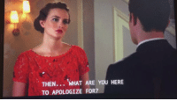 Memes, Girl, and Gossip Girl: THEN... WHAT ARE YOU HERE  TO APOLOGIZE FOR? if you didn't cry during this scene then you are not a gossip girl fan https://t.co/QDm0v4pcJ6