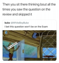 Memes, Saw, and All The: Then you sit there thinking bout all the  times you saw the question on the  review and skippedit  bubz @WhiteBoyBubz  l bet this question won't be on the Exam  0 Who can relate to this tho. Heavy